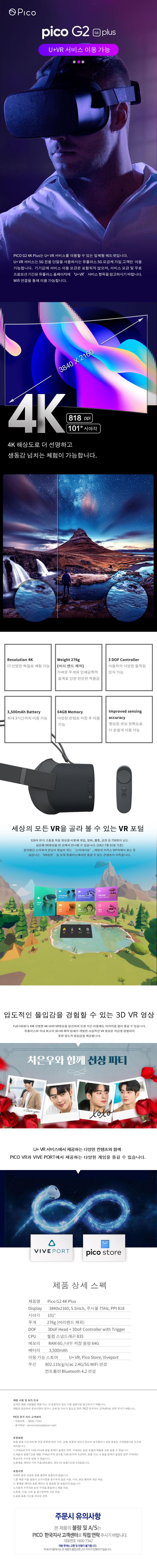 pico G2 4K plus  U+VR 서비스 이용 가능 pico G2 4K plus는 U+ VR 서비스를 이용할 수 있는 일체형 헤드셋입니다. U+VR서비스는 5G 전용 단말을 사용하시는 유플러스 5G 요금제 가입 고객만 이용가능합니다. 기기값에 서비스 이용 요금은 포함되지 않으며, 서비스 요금 및 무료 프로모션 기간은 유플러스 홈페이지에 'U+VR' 서비스 항목을 참고하시기 바랍니다. wifi 연결을 통해 이용 가능합니다. 4K 해상도로 더 선명하고 생동감 넘치는 체험이 가능합니다. Resolution 4K  더 선명한 화질로 체험 가능 weight 276g(머리 밴드 제외) 가벼운 무게와 인체공학적 설계로 인한 편안한 착용감 3DOF Controller 사용자의 다양한 움직임 인식 가능 3,500mAh Battery 최대 3시간까지 이용 가능 64GB Memory 다양한 컨텐츠 저장 후 이용 가능 Improved sensing accuracy 향상된 센싱 정확도로 더 손쉽게 이용 가능 세상의 모든 VR을 골라 볼 수 있는 VR포털 520여 편의 고품질 독점 영상을 비롯해 게임, 영화, 웹툰, 공연 등 750편이 넘는 실감형 VR영상을 한 곳에서 만나볼 수 있습니다. (19년 7월 31일 기준) 꿈꿔왔던 스타와의 만남이 현실이 되는 '스타데이트', 태양의 서커스 VIP석에서 보는 듯 실감나는 'VR공연' 등 오직 유플러스에서만 즐길 수 있는 콘텐츠가 가득합니다. 압도적인 몰입감을 경험할 수 있는 3D VR영상 Full-HD보다 4배 선명한 4K UHD VR영상을 엄선하여 오랜 시간 이용해도 어지러움 없이 즐길 수 있습니다. 유플러스와 국내 최고의 3D vr제작 업체가 개발한 사실적인 VR영상은 지금껏 경험하지 못한 압도적 몰입감을 제공합니다. 차은우와 함께 선상 파티 U+VR서비스에서 제공하는 다양한 컨텐츠와 함께 PICO VR과 VIVE PORT에서 제공하는 다양한 게임을 즐길 수 있습니다. 제품 상세 스펙 제품명 : Pico G2 4K plus Display : 3840*2160, 5.5inch, 주사율756Hz, PPI818 시야각 : 101 무게 : 276g(머리밴드 제외) DOF 3DoF Head+3DoF Controller with Trigger CPU : 퀄컴 스냅드래곤 835 메모리 : Ram 6G/내부 저장 용량 64G 배터리 : 3,500mAh 이용 가능 스토어 : U+VR, Pico Store, Viveport 무선 : 802.11b/g/n/ac 2.4G/5G wifi연결 컨트롤러 Bluetooth 4.2연결 제품 사용 및 A/S안내 상세한 제품 사용법은 제품 박스 내 포함되어 있는 사용 설명서를 참고하시기 바랍니다. 제품과 관련하여 문의사항이 있거나 교체 및 수리가 필요한 경우, PICO 한국지사 고객센터로 연락 주시기 바랍니다. PICO 한국 지사 고객센터 -대표번호 : 1800-7943 -문의메일 : service.korea@picovr.com 보증설명 보증 유효 기간내에 본 규정 조항에 따라 수리, 교체, 반품의 권리가 있으며 영수증이나 관련 유효한 구매증명서를 근거로 처리합니다. 1. 구매일로부터 14일 이내에 품질 문제가 발생한 경우, 구매자는 같은 모델의 제품을 교환 받을 수 있습니다. 2. 제품의 보증기간은 제품 구매일(구매 영수증 기준)로부터 1년이며, 보증 기간 내 품질 문제가 발생한 경우 구매자는 무상으로 수리를 받을 수 있습니다. 3. 본체를 제외한 기타 부품(컨트롤러, 밴드)의 보증기간은 3개월입니다. 보증ㅇ사항 아래와 같은 상황은 보증 범위에 포함되지 않습니다. 1. 본 제품 사용 설명서 요구사항을 준수하지 않은 사용, 수리, 보관행위에 의한 파손. 2. 본체를 제외한 포장 케이스 및 증정품은 포함되지 않습니다. 3. 사용자 부주의로 인한 부속품 분실이나 제품 파손 4. 화재, 수해, 낙뢰 등 불가항력에 의한 파손 5. 보증 유효 기간을 초과한 경우